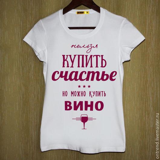 """Футболки, майки ручной работы. Ярмарка Мастеров - ручная работа. Купить Женская футболка """"Счастье вино"""" (653). Handmade. Белый"""